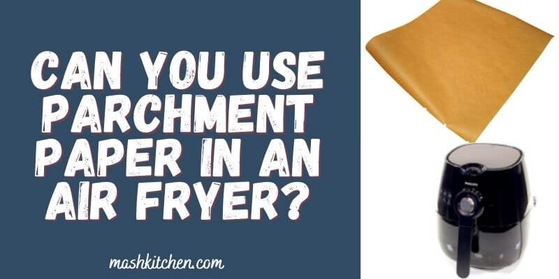 Can you use parchment paper in an air fryer